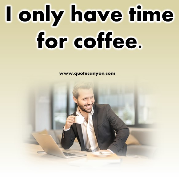 Short coffee quote- I only have time for coffee