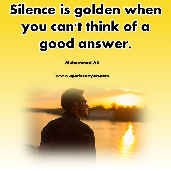 Famous quote - Silence is golden when you can't think of a good answer - Muhammad Ali