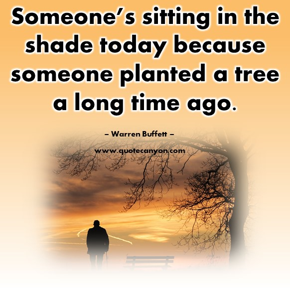 Famous sayings - Someone's sitting in the shade today because someone planted a tree a long time ago - Warren Buffett