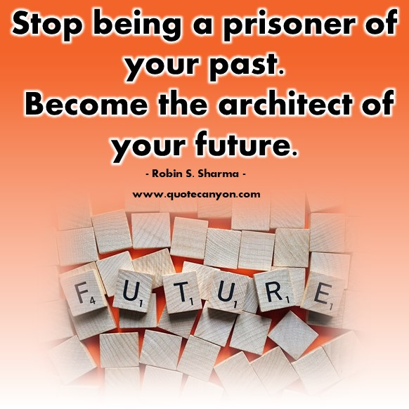 Famous quotes about life - Stop being a prisoner of your past. Become the architect of your future - Robin S. Sharma