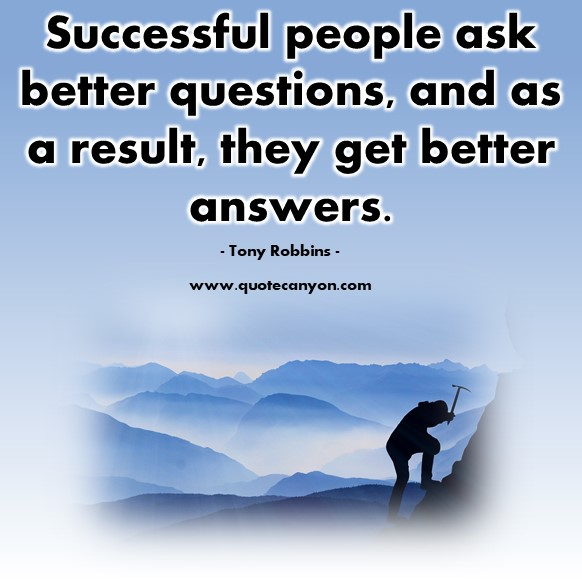 Famous quotations - Successful people ask better questions, and as a result, they get better answers - Tony Robbins