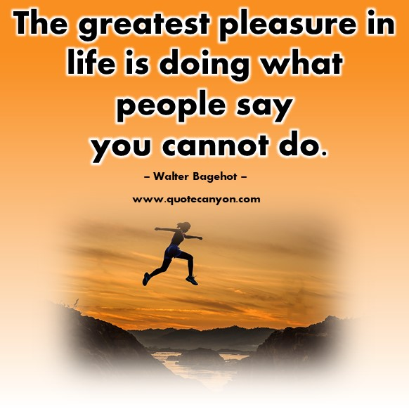 Quotes by famous people - The greatest pleasure in life is doing what people say you cannot do - Walter Bagehot