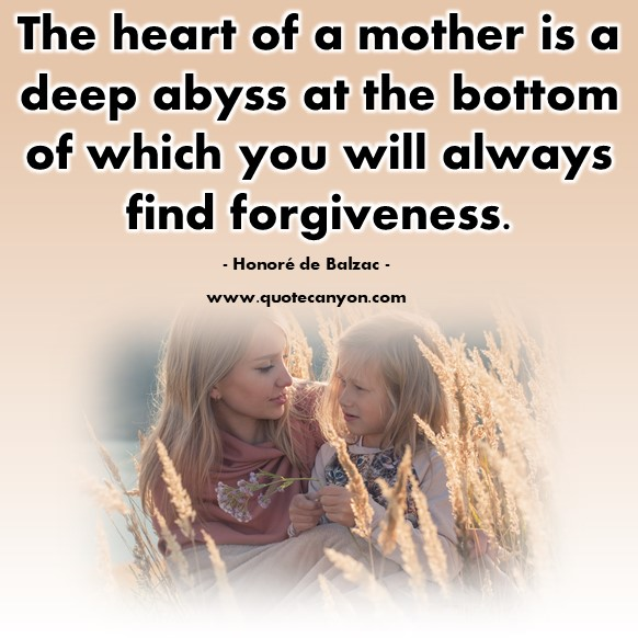 Famous sayings - The heart of a mother is a deep abyss at the bottom of which you will always find forgiveness - Honoré de Balzac