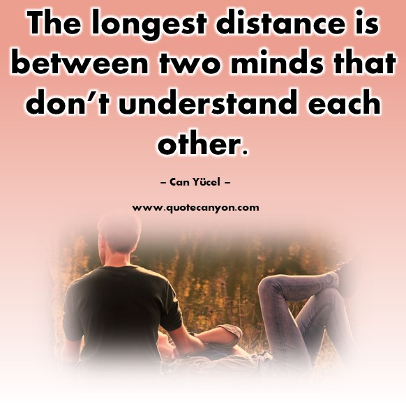 Famous quote - The longest distance is between two minds that don't understand each other - Can Yucel