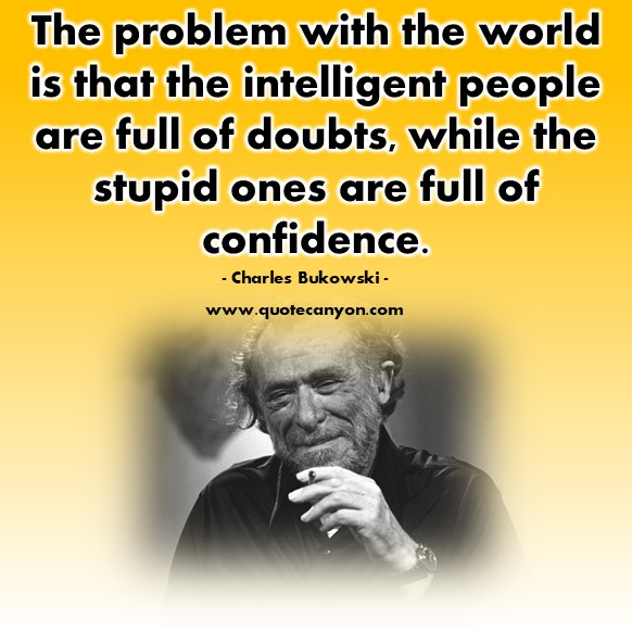 Famous sayings - The problem with the world is that the intelligent people are full of doubts - Charles Bukowski
