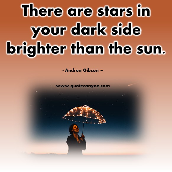 Famous inspirational quotes - There are stars in your dark side brighter than the sun - Andrea Gibson