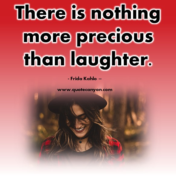 Famous quote - There is nothing more precious than laughter- Frida Kahlo