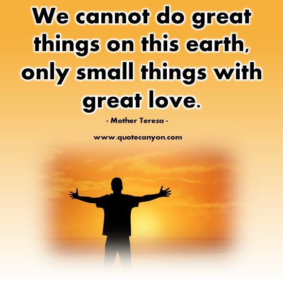 Famous love quotes - We cannot do great things on this earth, only small things with great love - Mother Teresa