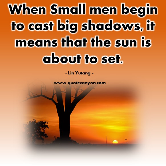 Famous inspirational quotes - When Small men begin to cast big shadows, it means that the sun is about to set - Lin Yutang