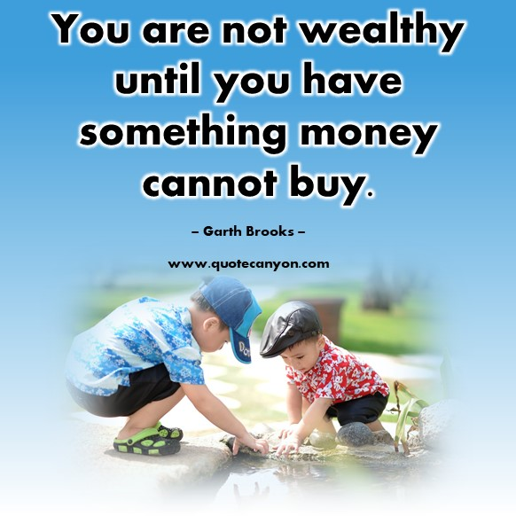 Famous quotations - You are not wealthy until you have something money cannot buy - Garth Brooks