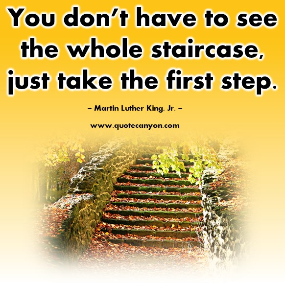 Famous quote - ou don't have to see the whole staircase, just take the first step - Martin Luther King