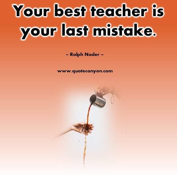 Famous inspirational quotes - Your best teacher is your last mistake - Ralph Nader