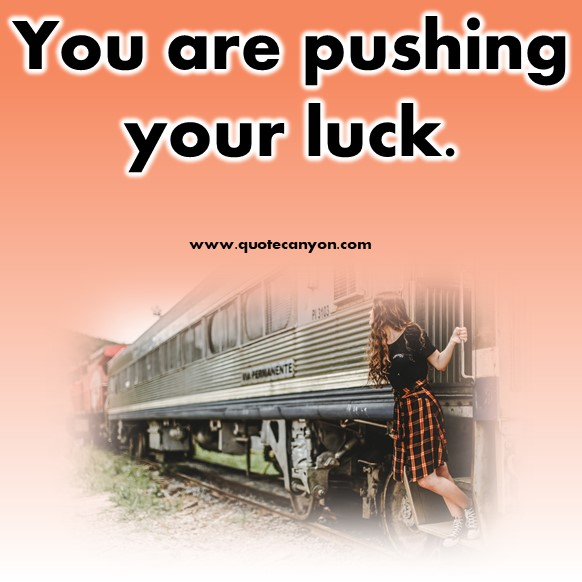 best short quotes - You are pushing your luck