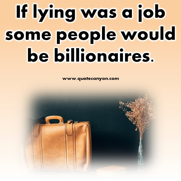 best short quotes of all time - If lying was a job some people would be billionaires