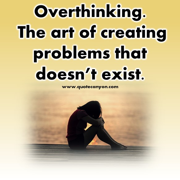best short quotes of all time - Overthinking. The art of creating problems that doesn't exist
