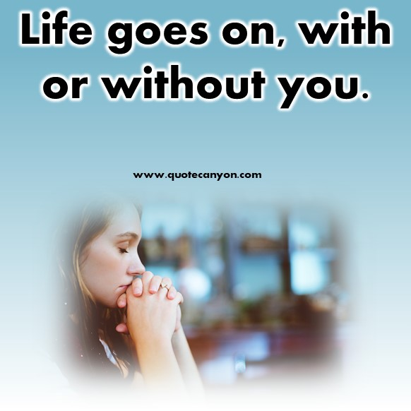 cute short quotes about life - Life goes on, with or without you