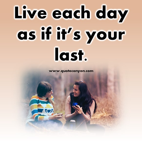 inspirational short quotes about life - Live each day as if it's your last