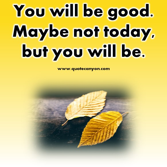 inspirational short quotes about life - You will be good. Maybe not today, but you will be