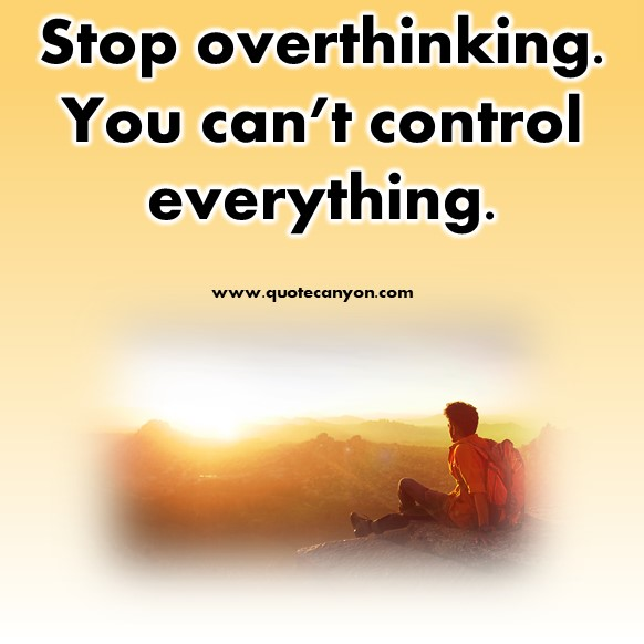 short deep quotes - Stop overthinking. You can't control everything