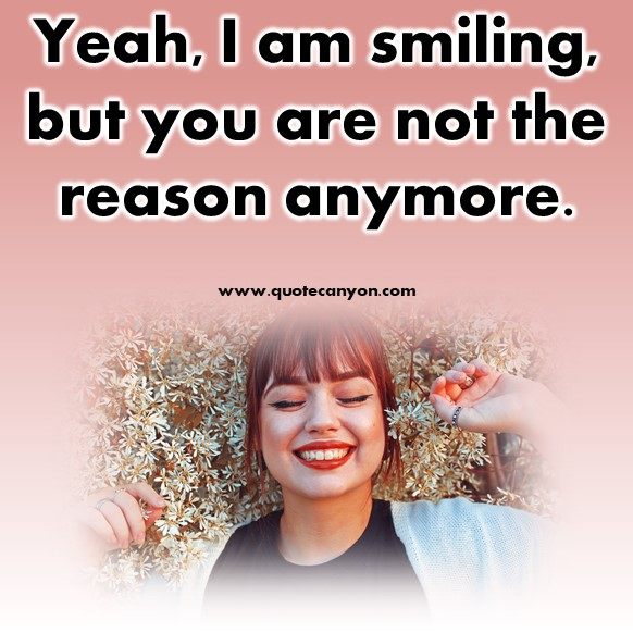 short friendship quotes - Yeah, I am smiling, but you are not the reason anymore