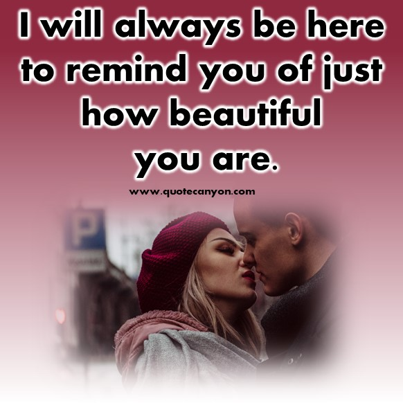 short love quotes - I will always be here to remind you of just how beautiful you are