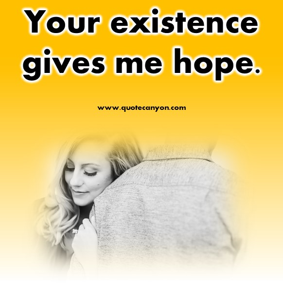 short love quotes - Your existence gives me hope