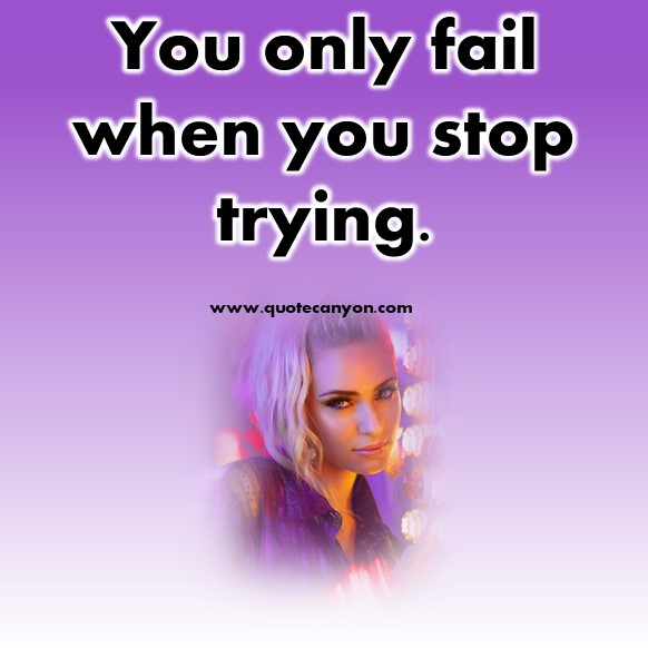 short meaningful quotes - You only fail when you stop trying