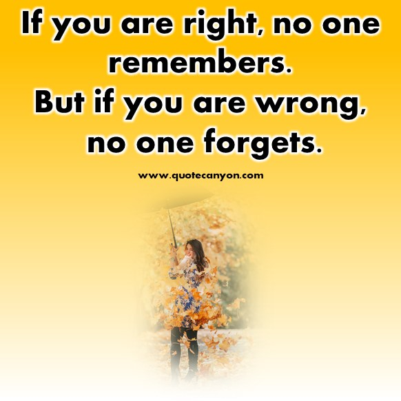 short motivational quotes - If you are right, no one remembers. But if you are wrong, no one forgets