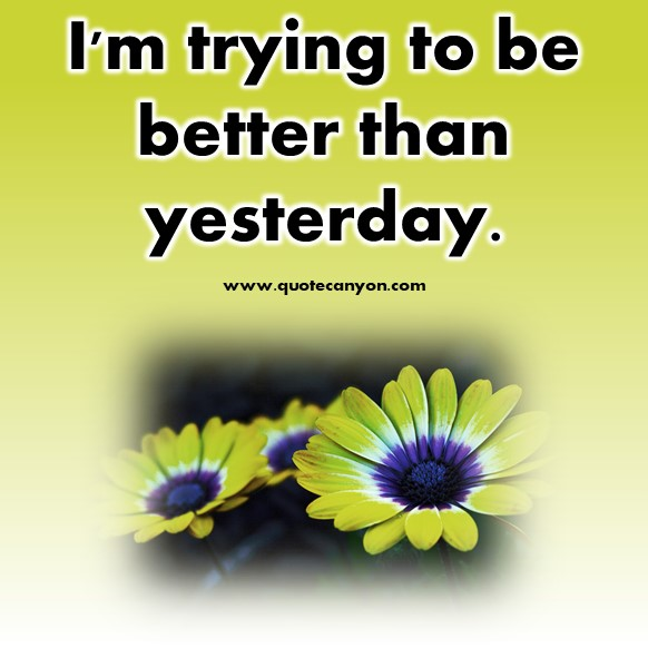 short positive quotes - I'm trying to be better than yesterday