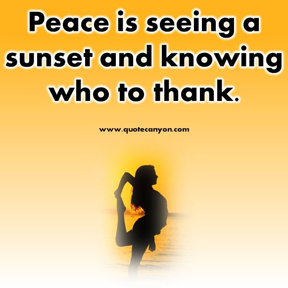 short positive quotes - Peace is seeing a sunset and knowing who to thank.