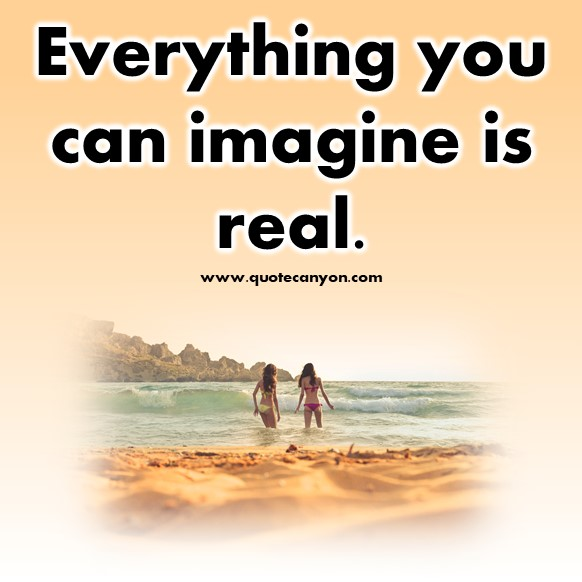 short quote of the day - Everything you can imagine is real.