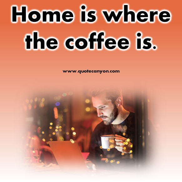 short quotes - Home is where the coffee is