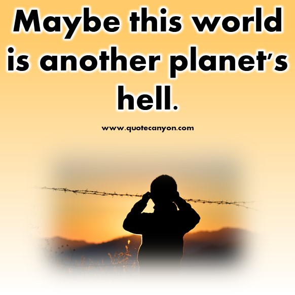 short quotes - Maybe this world is another planet's hell