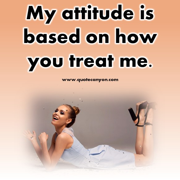 short quotes - My attitude is based on how you treat me