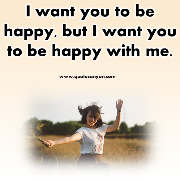 short quotes about happiness - I want you to be happy, but I want you to be happy with me