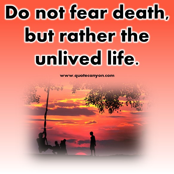short quotes about life - Do not fear death, but rather the unlived life