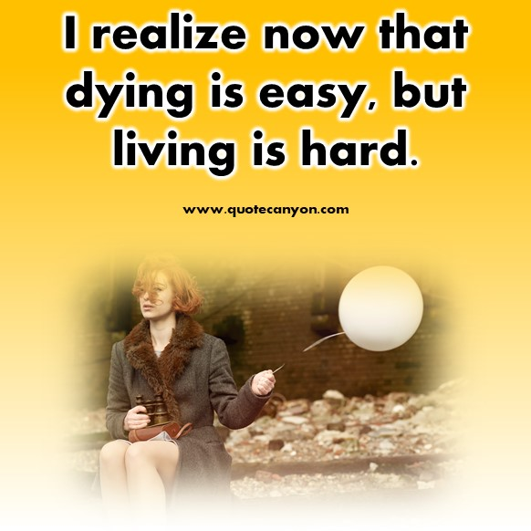 short quotes about life - I realize now that dying is easy, but living is hard
