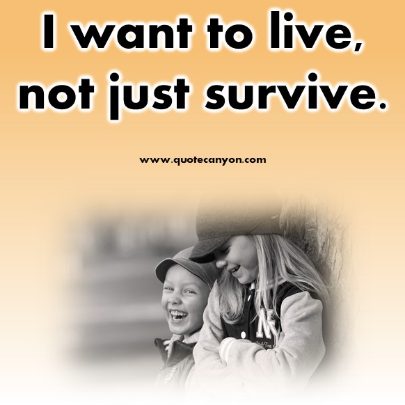 short quotes about life - I want to live, not just survive