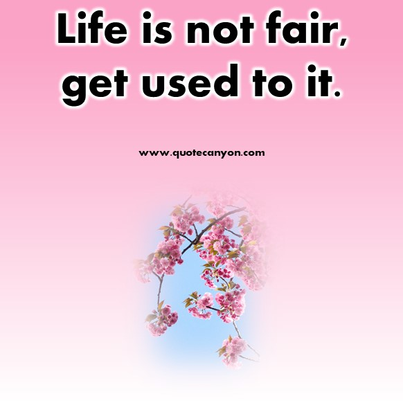 short quotes about life - Life is not fair, get used to it