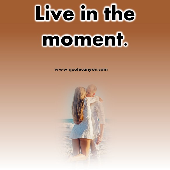 short quotes about life - Live in the moment