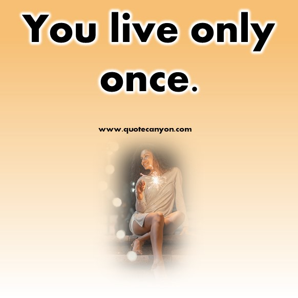 short quotes about life - You live only once
