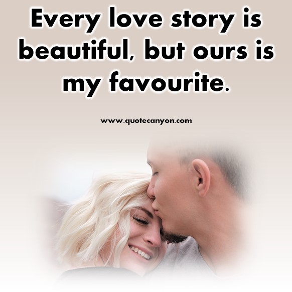 short quotes about love - Every love story is beautiful, but ours is my favourite