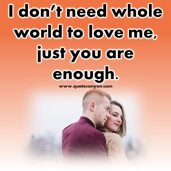 short quotes about love - I don't need whole world to love me, just you are enough