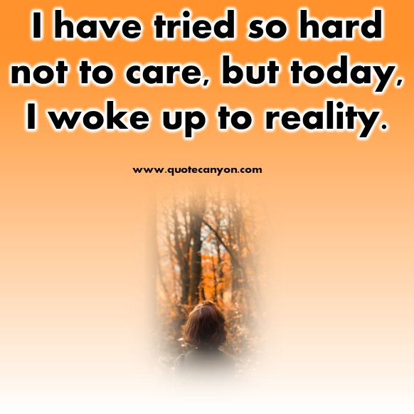 short quotes about love - I have tried so hard not to care, but today, I woke up to reality