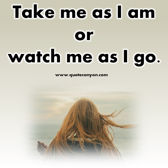 short quotes about love - Take me as I am or watch me as I go