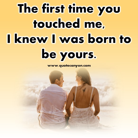 short quotes about love - The first time you touched me, I knew I was born to be yours