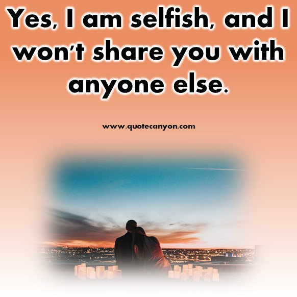 short quotes about love - Yes, I am selfish, and I won't share you with anyone else