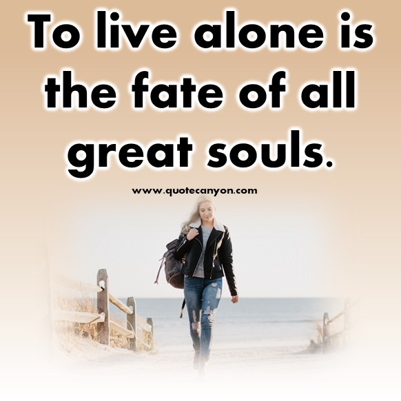 short sad quotes - To live alone is the fate of all great souls