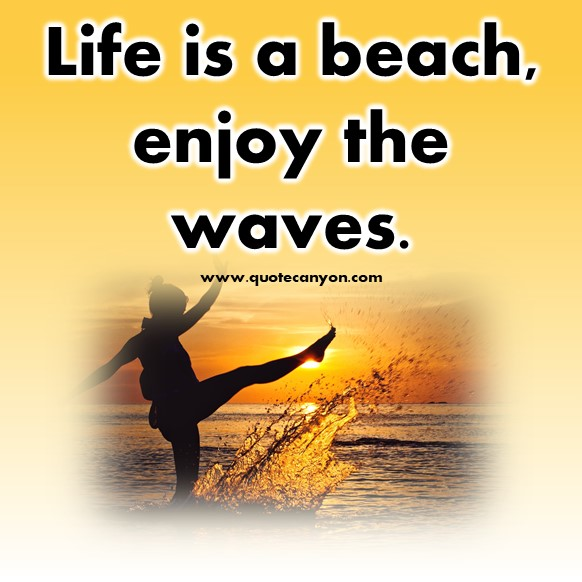 short travel quotes - Life is a beach, enjoy the waves.