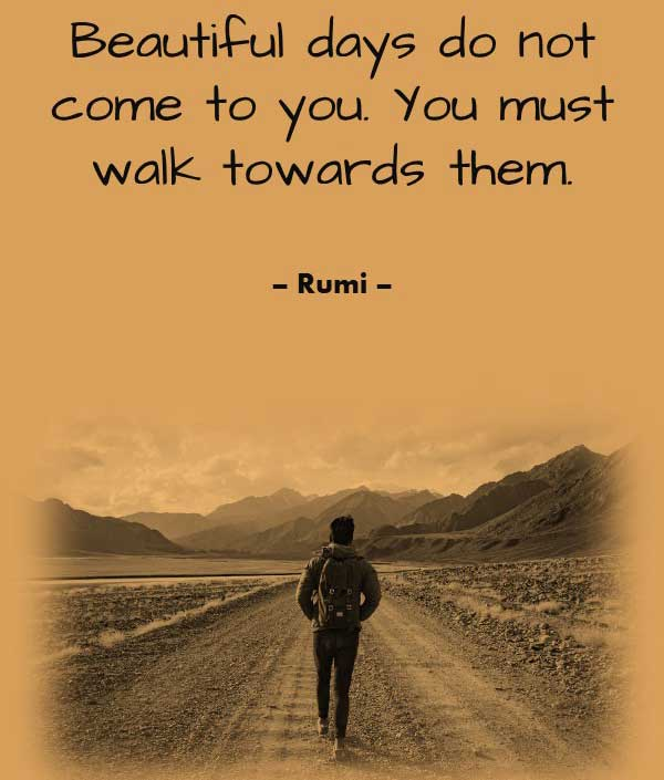 Best Philosophy Quote by Rumi that says Beautiful days do not come to you. You must walk towards them